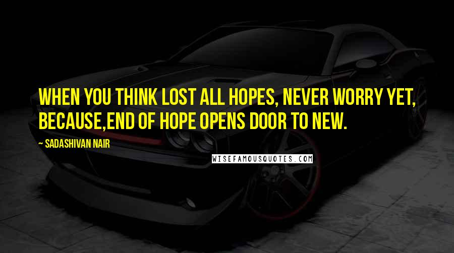 Sadashivan Nair quotes: When you think lost all hopes, Never worry yet, because,end of hope opens door to new.