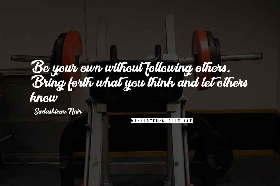 Sadashivan Nair quotes: Be your own without following others. Bring forth what you think and let others know