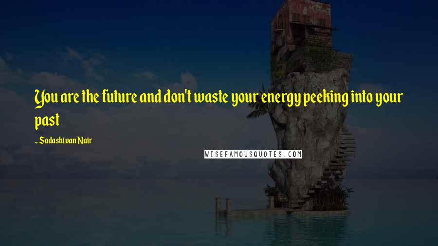 Sadashivan Nair quotes: You are the future and don't waste your energy peeking into your past