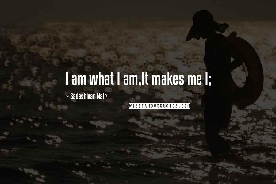 Sadashivan Nair quotes: I am what I am,It makes me I;