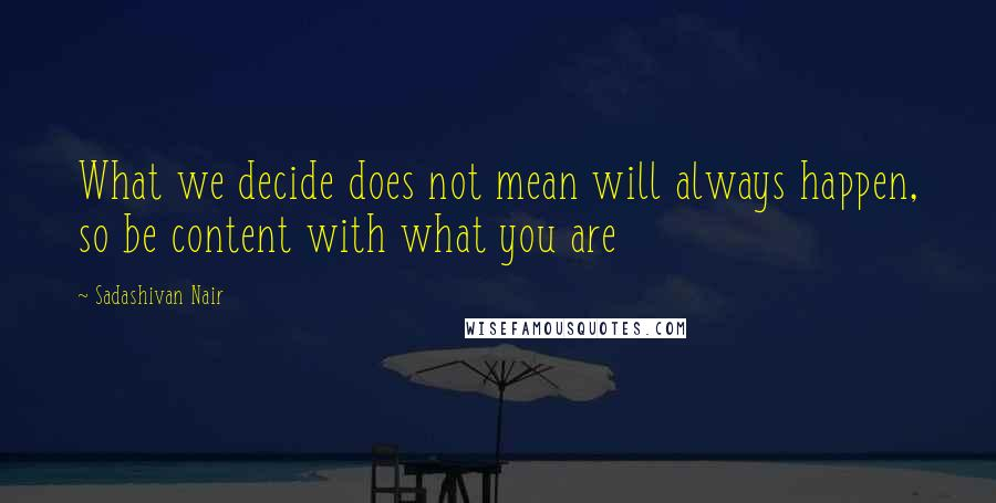 Sadashivan Nair quotes: What we decide does not mean will always happen, so be content with what you are