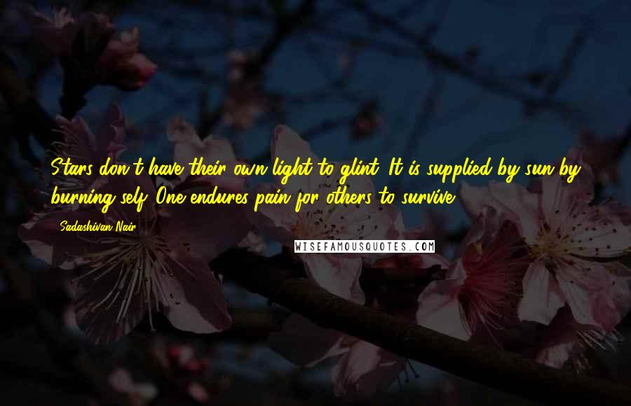 Sadashivan Nair quotes: Stars don't have their own light to glint. It is supplied by sun by burning self. One endures pain for others to survive.