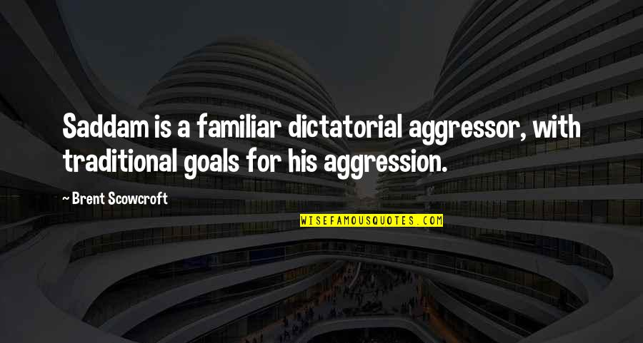 Saddam Quotes By Brent Scowcroft: Saddam is a familiar dictatorial aggressor, with traditional