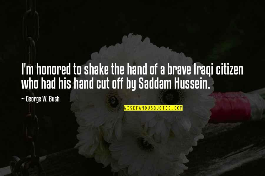 Saddam Quotes By George W. Bush: I'm honored to shake the hand of a