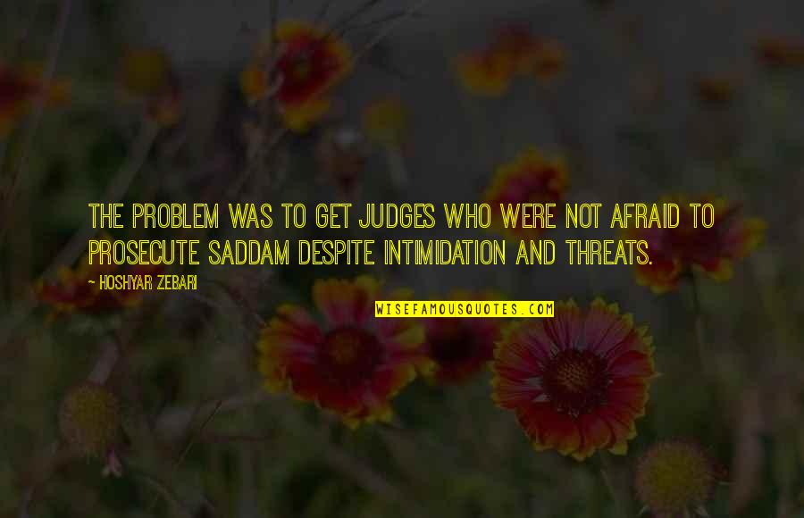 Saddam Quotes By Hoshyar Zebari: The problem was to get judges who were