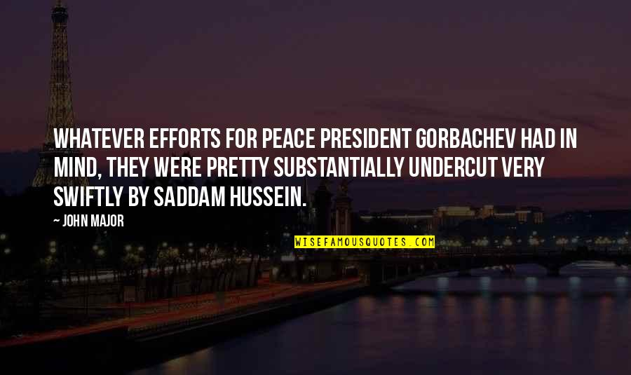 Saddam Quotes By John Major: Whatever efforts for peace President Gorbachev had in