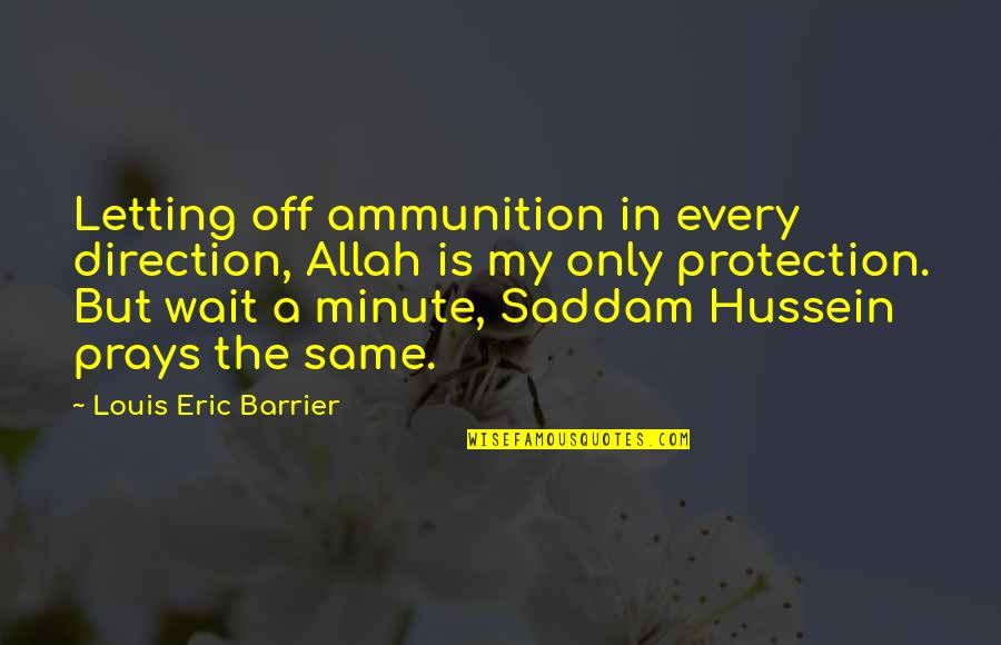 Saddam Quotes By Louis Eric Barrier: Letting off ammunition in every direction, Allah is