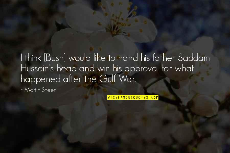 Saddam Quotes By Martin Sheen: I think [Bush] would like to hand his