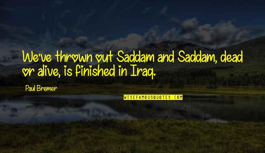Saddam Quotes By Paul Bremer: We've thrown out Saddam and Saddam, dead or