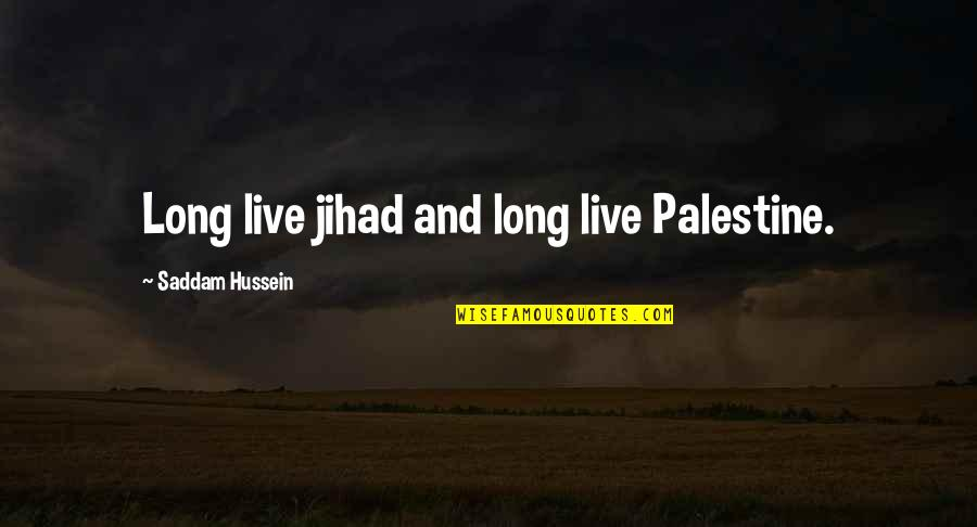Saddam Quotes By Saddam Hussein: Long live jihad and long live Palestine.