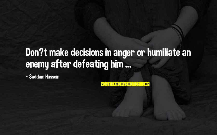 Saddam Quotes By Saddam Hussein: Don?t make decisions in anger or humiliate an
