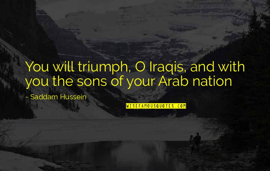 Saddam Quotes By Saddam Hussein: You will triumph, O Iraqis, and with you