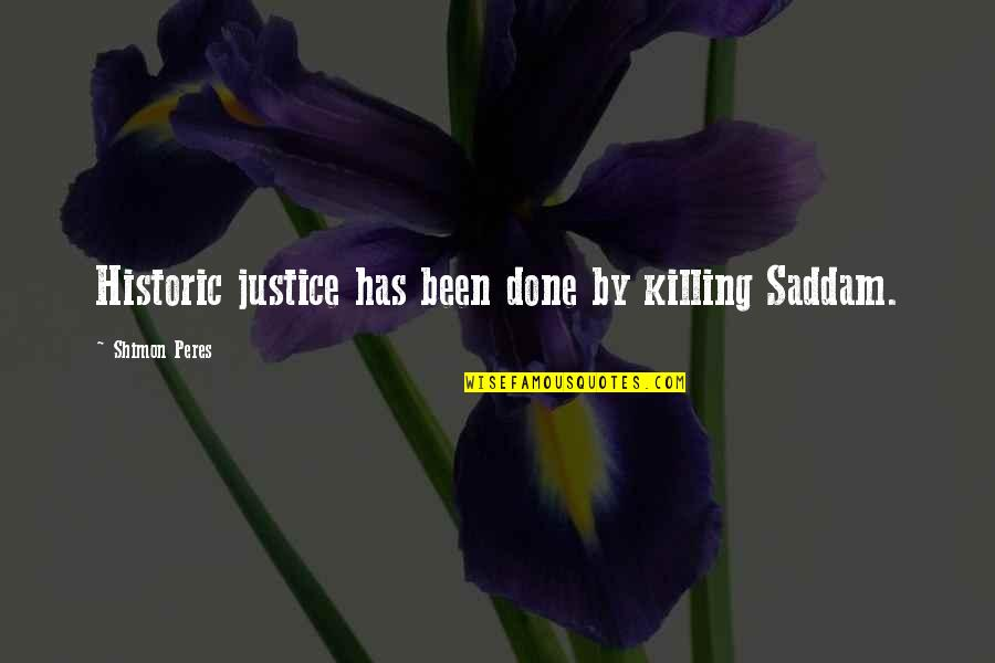 Saddam Quotes By Shimon Peres: Historic justice has been done by killing Saddam.