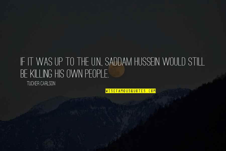 Saddam Quotes By Tucker Carlson: If it was up to the U.N., Saddam