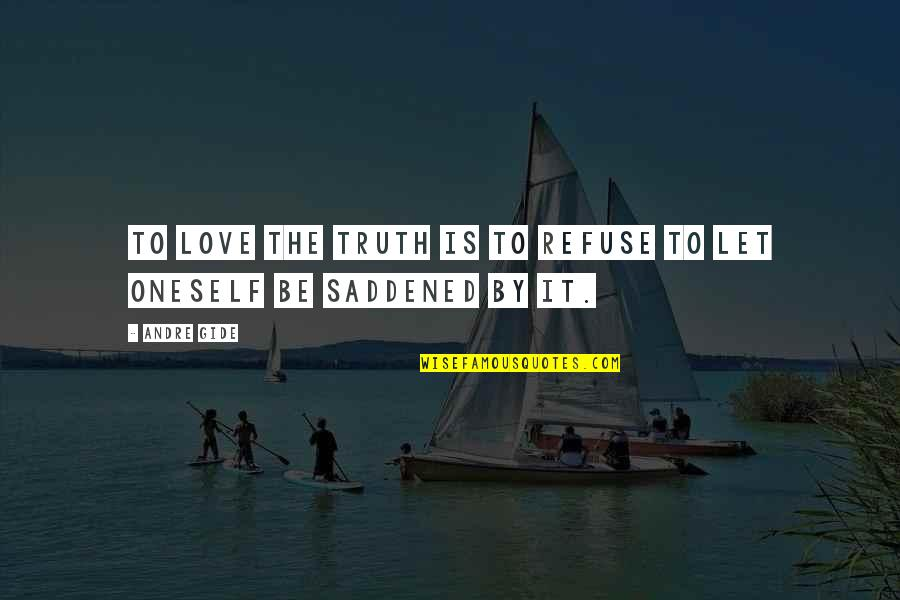 Saddened Quotes By Andre Gide: To love the truth is to refuse to