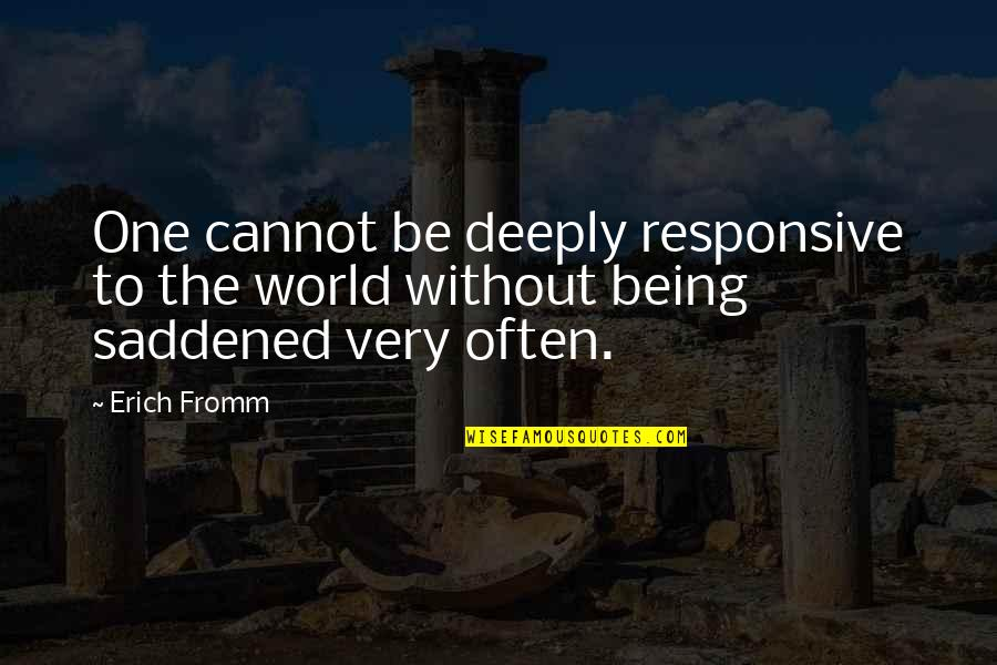 Saddened Quotes By Erich Fromm: One cannot be deeply responsive to the world
