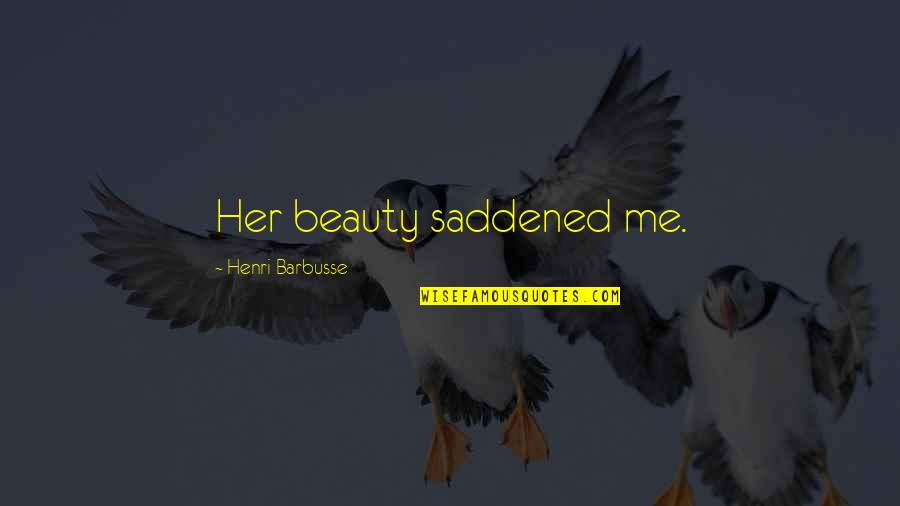 Saddened Quotes By Henri Barbusse: Her beauty saddened me.