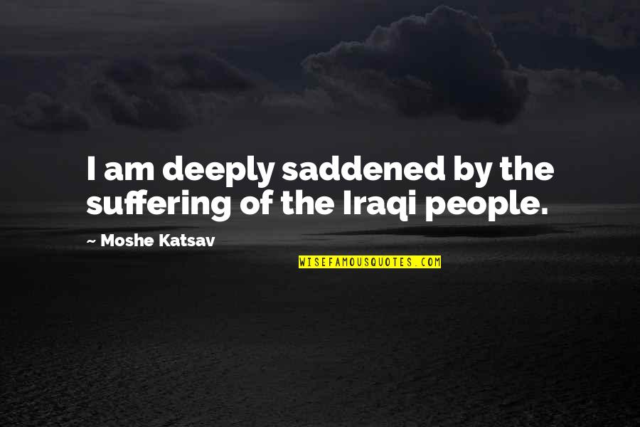 Saddened Quotes By Moshe Katsav: I am deeply saddened by the suffering of