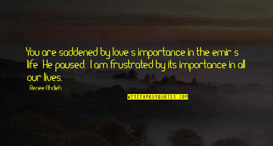 Saddened Quotes By Renee Ahdieh: You are saddened by love's importance in the