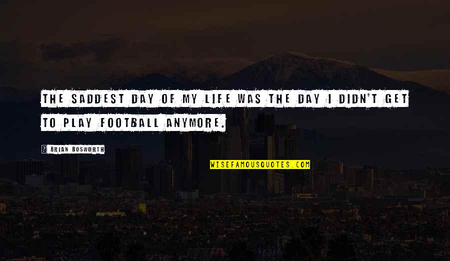 Saddest Day My Life Quotes By Brian Bosworth: The saddest day of my life was the