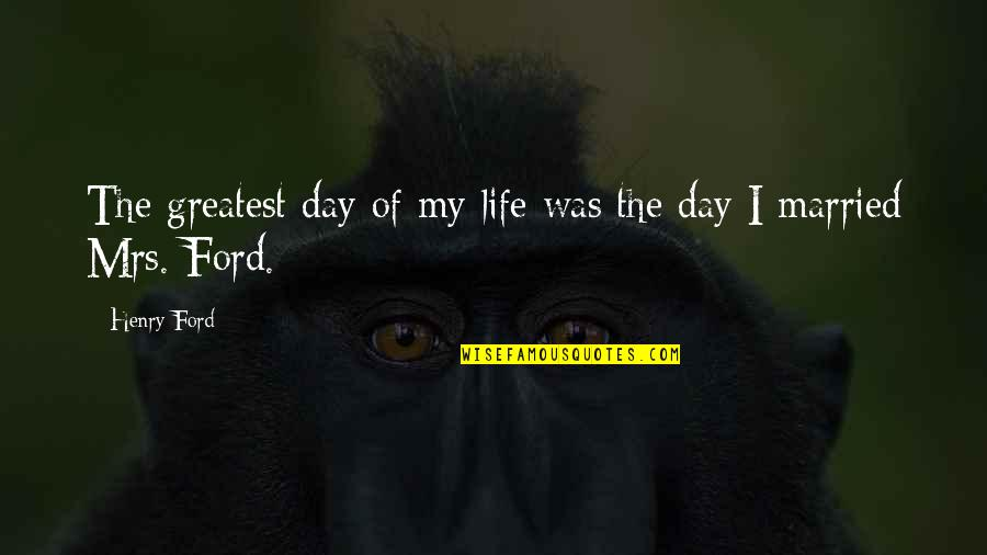 Saddest Day My Life Quotes By Henry Ford: The greatest day of my life was the