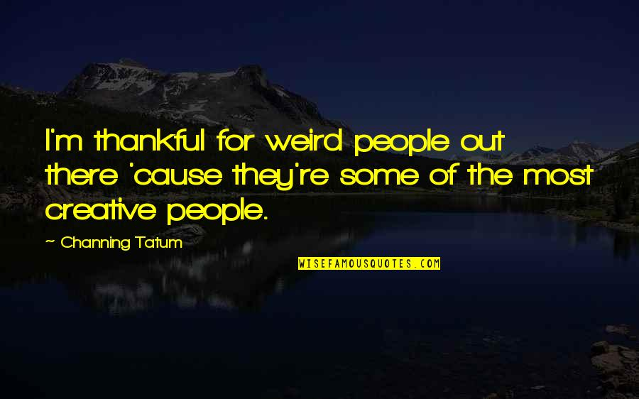 Saddest Goodbye Quotes By Channing Tatum: I'm thankful for weird people out there 'cause