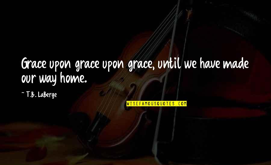 Saddest Goodbye Quotes By T.B. LaBerge: Grace upon grace upon grace, until we have