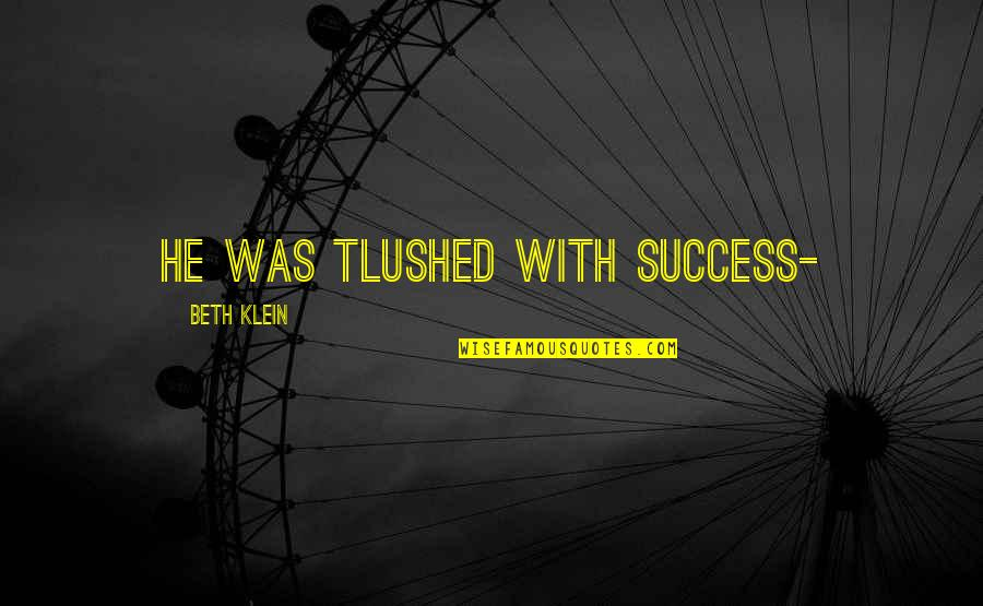 Saddest Love Of All Time Quotes By Beth Klein: He was tlushed with success-