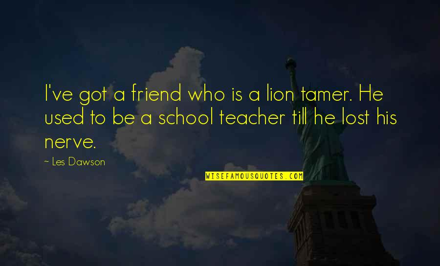 Saddest Love Of All Time Quotes By Les Dawson: I've got a friend who is a lion