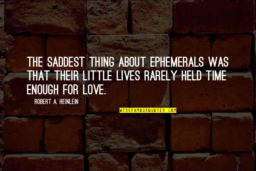 Saddest Love Of All Time Quotes By Robert A. Heinlein: The saddest thing about ephemerals was that their