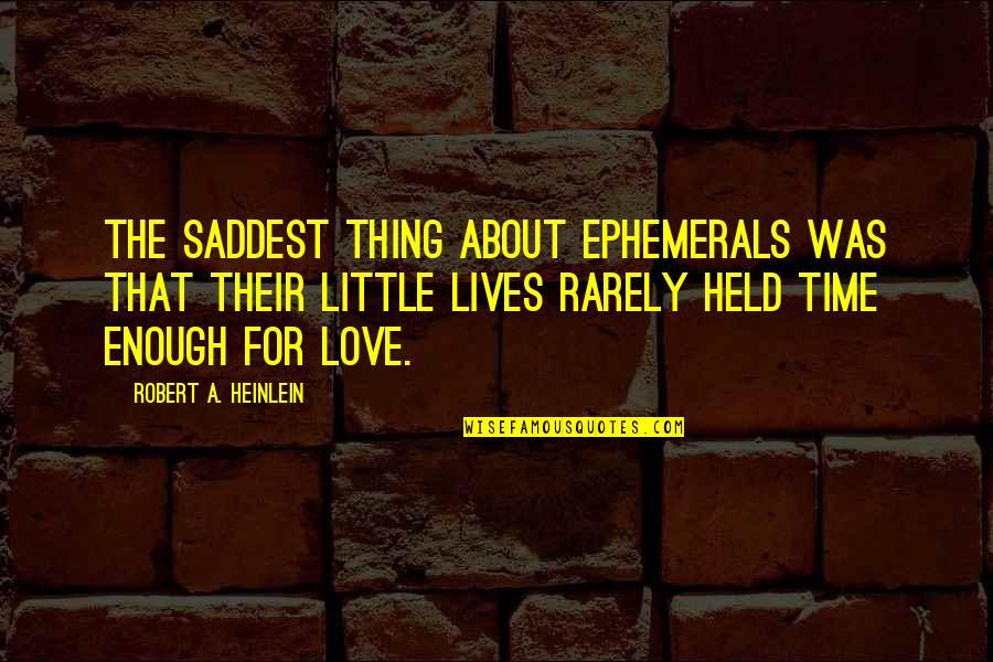 Saddest Love Quotes By Robert A. Heinlein: The saddest thing about ephemerals was that their
