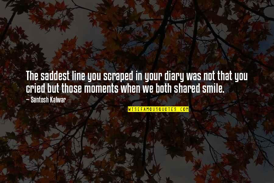 Saddest Love Quotes By Santosh Kalwar: The saddest line you scraped in your diary