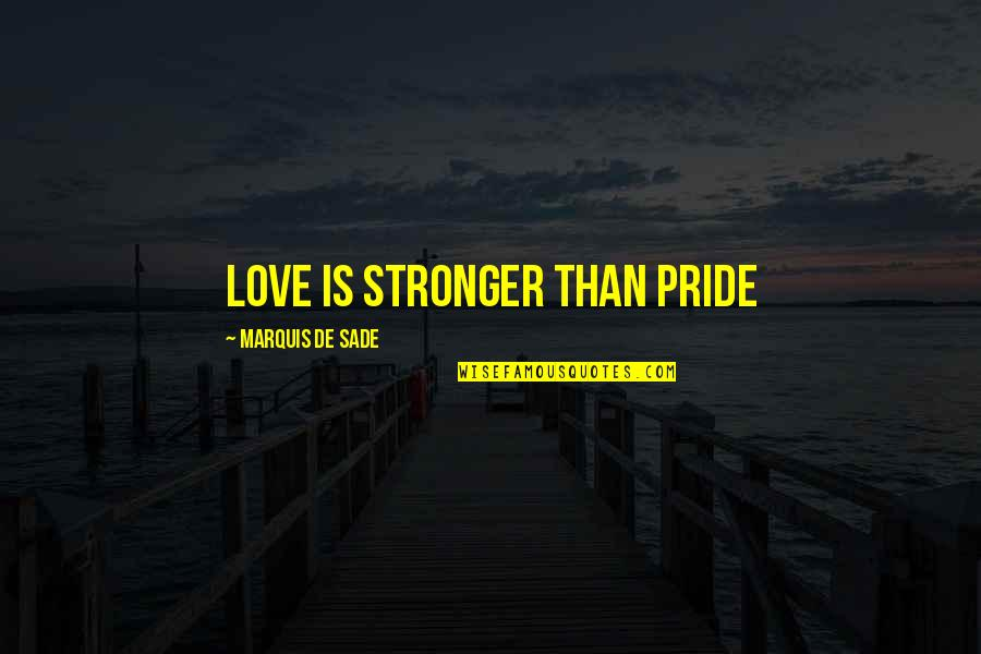 Sade Love Quotes By Marquis De Sade: Love Is Stronger Than Pride