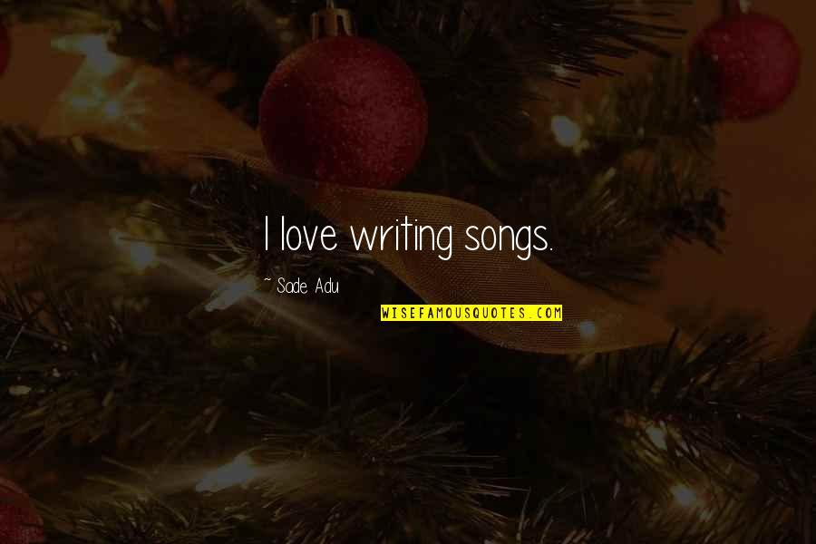 Sade Love Quotes By Sade Adu: I love writing songs.