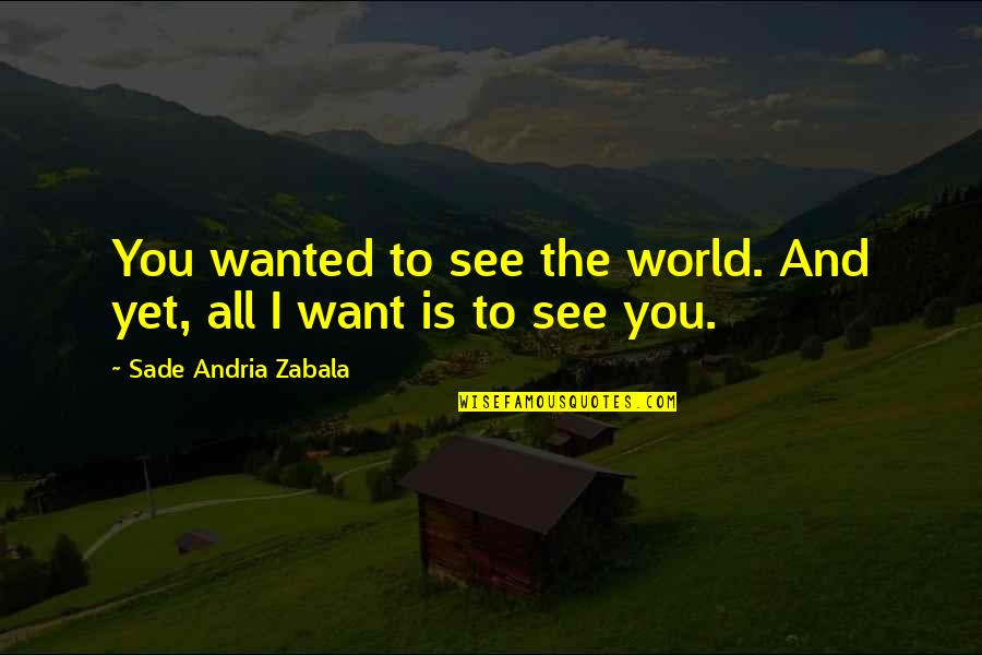 Sade Love Quotes By Sade Andria Zabala: You wanted to see the world. And yet,