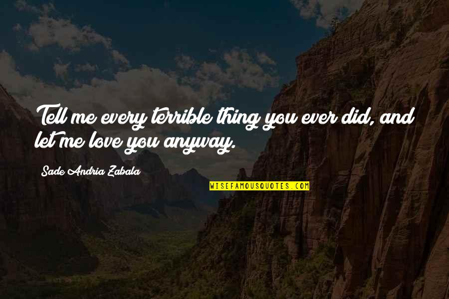 Sade Love Quotes By Sade Andria Zabala: Tell me every terrible thing you ever did,