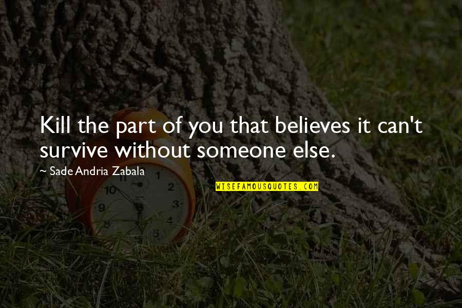 Sade Love Quotes By Sade Andria Zabala: Kill the part of you that believes it