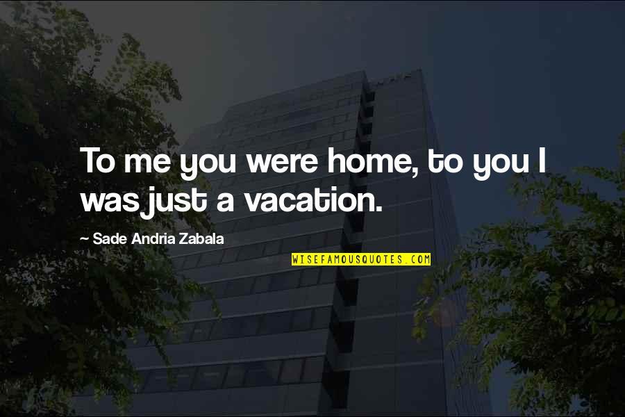 Sade Love Quotes By Sade Andria Zabala: To me you were home, to you I