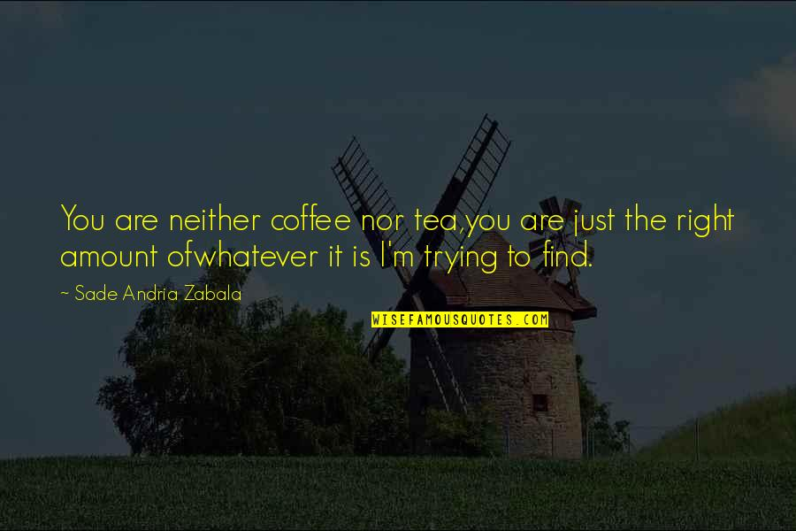 Sade Love Quotes By Sade Andria Zabala: You are neither coffee nor tea,you are just