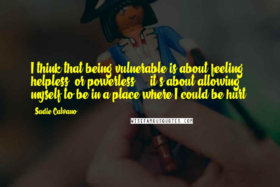 Sadie Calvano quotes: I think that being vulnerable is about feeling helpless, or powerless ... it's about allowing myself to be in a place where I could be hurt.