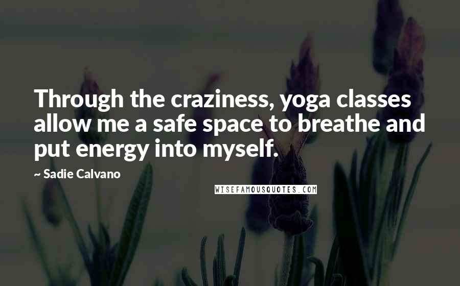 Sadie Calvano quotes: Through the craziness, yoga classes allow me a safe space to breathe and put energy into myself.