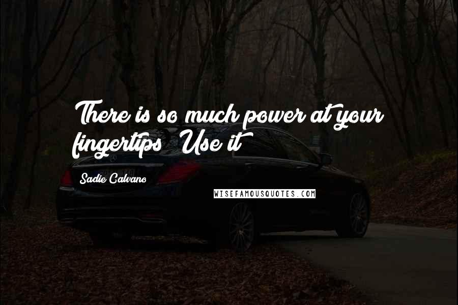 Sadie Calvano quotes: There is so much power at your fingertips! Use it!