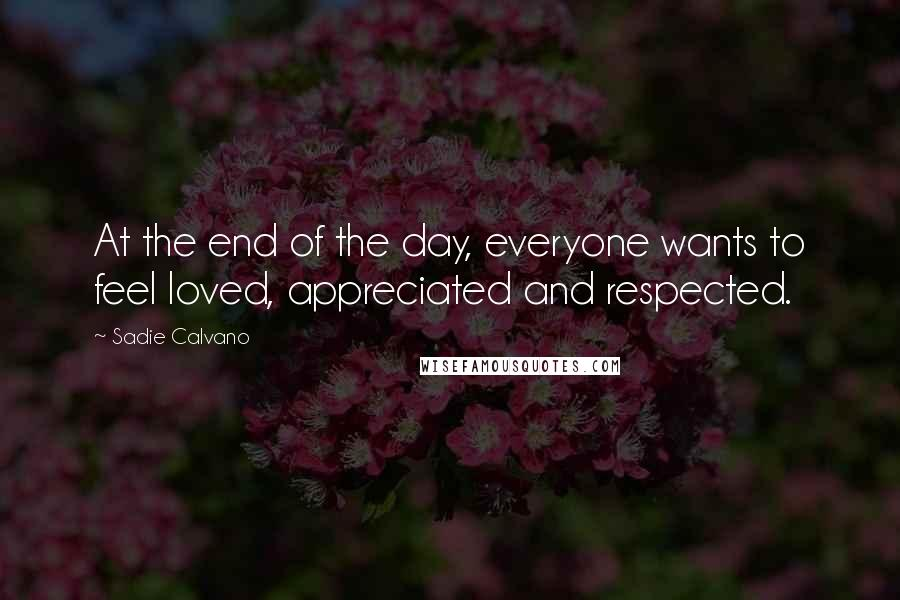 Sadie Calvano quotes: At the end of the day, everyone wants to feel loved, appreciated and respected.