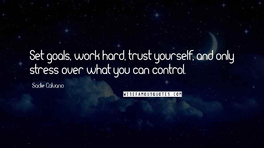 Sadie Calvano quotes: Set goals, work hard, trust yourself, and only stress over what you can control.