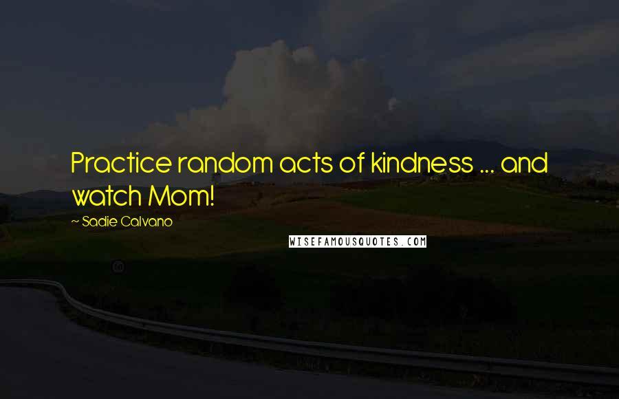Sadie Calvano quotes: Practice random acts of kindness ... and watch Mom!
