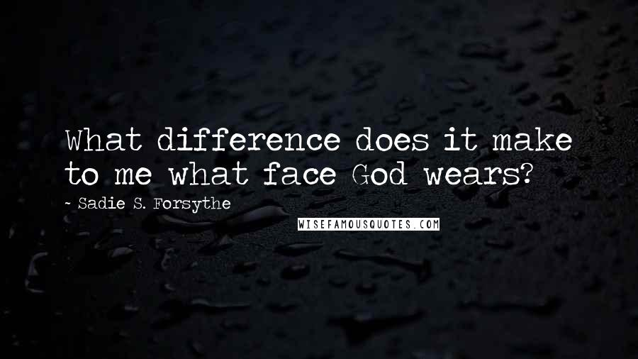 Sadie S. Forsythe quotes: What difference does it make to me what face God wears?