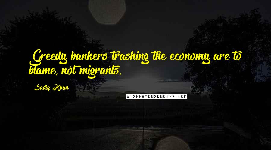 Sadiq Khan quotes: Greedy bankers trashing the economy are to blame, not migrants.