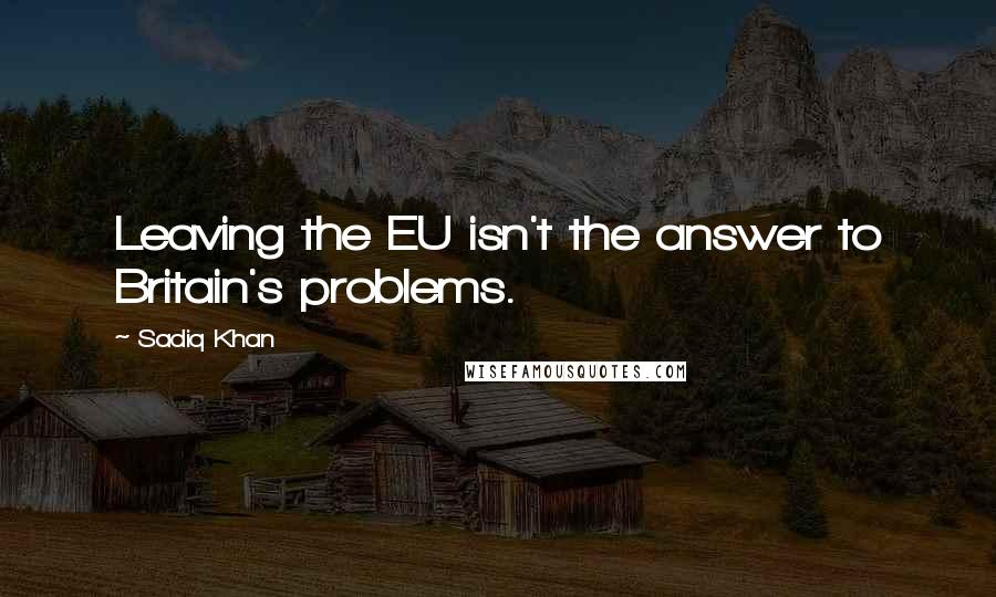 Sadiq Khan quotes: Leaving the EU isn't the answer to Britain's problems.