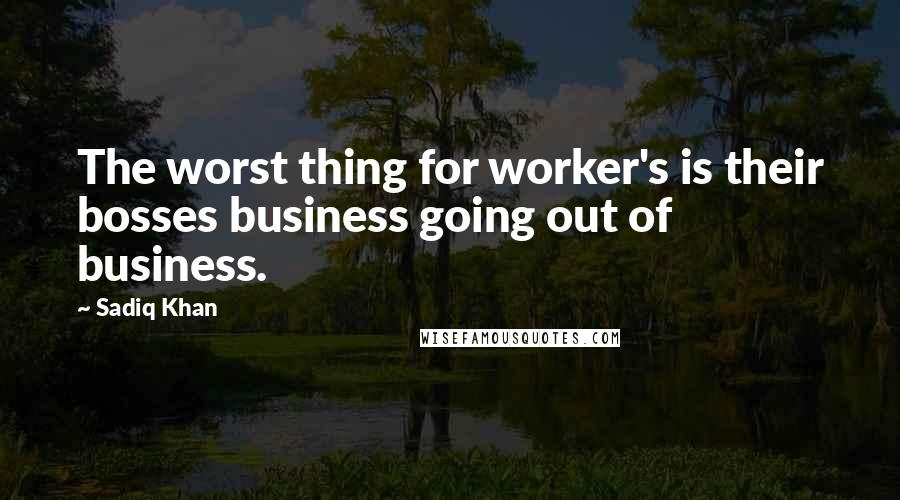 Sadiq Khan quotes: The worst thing for worker's is their bosses business going out of business.
