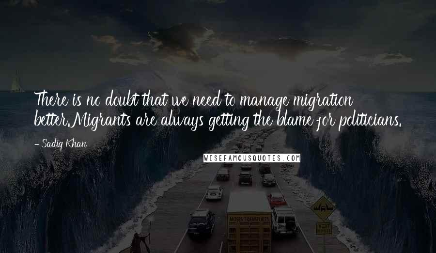Sadiq Khan quotes: There is no doubt that we need to manage migration better.Migrants are always getting the blame for politicians.